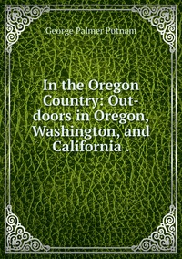 In the Oregon Country: Out-doors in Oregon, Washington, and California ., George Palmer Putnam обложка-превью