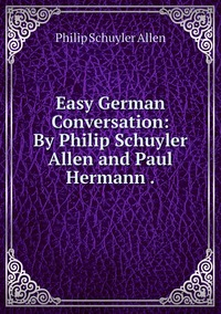 Easy German Conversation: By Philip Schuyler Allen and Paul Hermann ., Philip Schuyler Allen обложка-превью