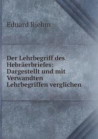 Der Lehrbegriff des Hebräerbriefes: Dargestellt und mit Verwandten Lehrbegriffen verglichen, Eduard Riehm обложка-превью