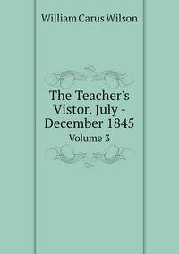 The Teacher's Vistor. July - December 1845: Volume 3, William Carus Wilson обложка-превью