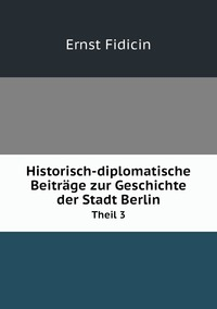 Historisch-diplomatische Beiträge zur Geschichte der Stadt Berlin: Theil 3, Ernst Fidicin обложка-превью