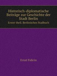 Historisch-diplomatische Beiträge zur Geschichte der Stadt Berlin: Erster theil. Berlinisches Stadbuch, Ernst Fidicin обложка-превью