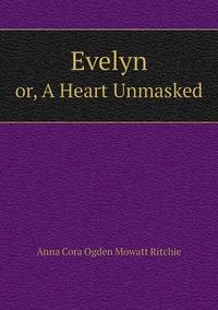 Evelyn: or, A Heart Unmasked, Anna Cora Ogden Mowatt Ritchie обложка-превью