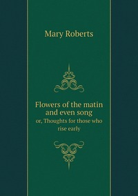 Flowers of the matin and even song: or, Thoughts for those who rise early, Mary Roberts обложка-превью