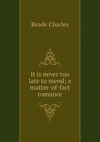 It is never too late to mend; a matter-of-fact romance, Reade Charles обложка-превью