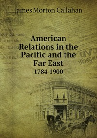American Relations in the Pacific and the Far East: 1784-1900, James Morton Callahan обложка-превью