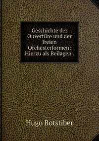 Geschichte der Ouvertüre und der freien Orchesterformen: Hierzu als Beilagen ., Hugo Botstiber обложка-превью