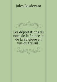 Les déportations du nord de la France et de la Belgique en vue du travail ., Jules Basdevant обложка-превью