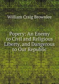 Popery: An Enemy to Civil and Religious Liberty, and Dangerous to Our Republic, William Craig Brownlee обложка-превью