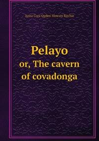 Pelayo: or, The cavern of covadonga, Anna Cora Ogden Mowatt Ritchie обложка-превью