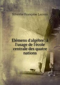 Élémens d'algèbre: à l'usage de l'école centrale des quatre nations, Silvestre Francoise Lacroix обложка-превью