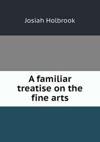 A familiar treatise on the fine arts, Josiah Holbrook обложка-превью