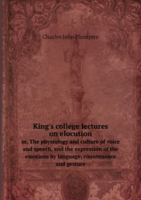 King's college lectures on elocution: or, The physiology and culture of voice and speech, and the expression of the emotions by language, countenance and gesture, Charles John Plumptre обложка-превью