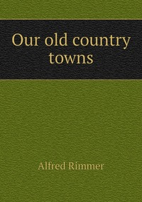 Our old country towns, Alfred Rimmer обложка-превью