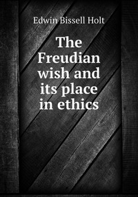 The Freudian wish and its place in ethics, Edwin Bissell Holt обложка-превью