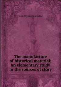 The manufacture of historical material; an elementary study in the sources of story, John Wynne Jeudwine обложка-превью