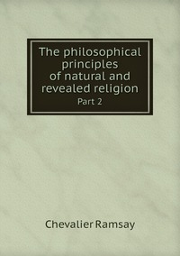 The philosophical principles of natural and revealed religion: Part 2, Chevalier Ramsay обложка-превью