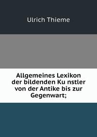 Allgemeines Lexikon der bildenden Künstler von der Antike bis zur Gegenwart;, Ulrich Thieme обложка-превью