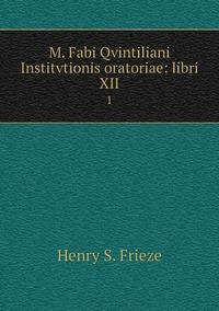 M. Fabi Qvintiliani Institvtionis oratoriae: libri XII: 1, Henry S. Frieze обложка-превью