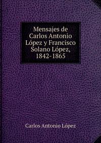 Mensajes de Carlos Antonio López y Francisco Solano López, 1842-1865, Carlos Antonio Lopez обложка-превью