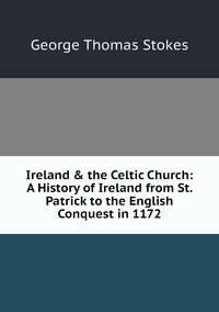 Ireland & the Celtic Church: A History of Ireland from St. Patrick to the English Conquest in 1172, George Thomas Stokes обложка-превью