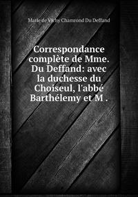 Correspondance complète de Mme. Du Deffand: avec la duchesse du Choiseul, l'abbé Barthélemy et M ., Marie de Vichy Chamrond Du Deffand обложка-превью