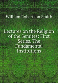 Lectures on the Religion of the Semites: First Series. The Fundamental Institutions, William Robertson Smith обложка-превью