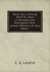 Have You a Strong Will? Or; How to Develop and Strengthen Will-power, Memory, Or Any Other ., C. G. Leland обложка-превью