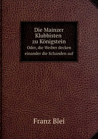 Die Mainzer Klubbisten zu Königstein: Oder, die Weiber decken einander die Schanden auf, Franz Blei обложка-превью