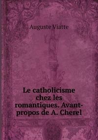 Le catholicisme chez les romantiques. Avant-propos de A. Cherel, Auguste Viatte обложка-превью
