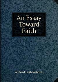 An Essay Toward Faith, Wilford Lash Robbins обложка-превью