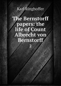 The Bernstorff papers: the life of Count Albrecht von Bernstorff: 2, Karl Ringhoffer обложка-превью