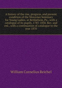 A history of the rise, progress, and present condition of the Moravian Seminary for Young Ladies, at Bethlehem, Pa., with a catalogue of its pupils, 1785-1858. Rev. and enl., with a continuation of catalogue to the year 1870, William Cornelius Reichel обложка-превью
