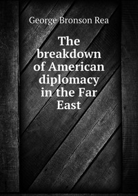 The breakdown of American diplomacy in the Far East, George Bronson Rea обложка-превью