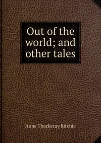 Out of the world; and other tales, Ritchie Anne Thackeray обложка-превью