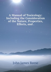 A Manual of Toxicology: Including the Consideration of the Nature, Properties, Effects, and ., John James Reese обложка-превью