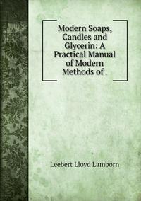 Modern Soaps, Candles and Glycerin: A Practical Manual of Modern Methods of ., Leebert Lloyd Lamborn обложка-превью