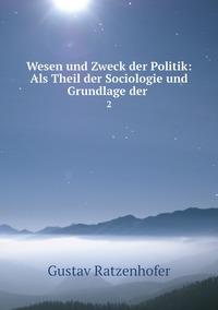 Wesen und Zweck der Politik: Als Theil der Sociologie und Grundlage der .: 2, Gustav Ratzenhofer обложка-превью