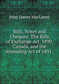Bills, Notes and Cheques: The Bills of Exchange Act, 1890, Canada, and the Amending Act of 1891 ., John James MacLaren обложка-превью