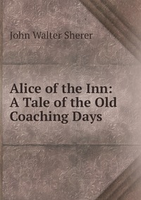 Alice of the Inn: A Tale of the Old Coaching Days, John Walter Sherer обложка-превью