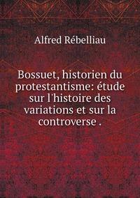 Bossuet, historien du protestantisme: étude sur l'histoire des variations et sur la controverse ., Alfred Rebelliau обложка-превью