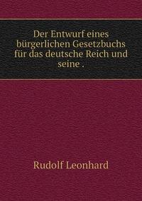 Der Entwurf eines bürgerlichen Gesetzbuchs für das deutsche Reich und seine ., Rudolf Leonhard обложка-превью