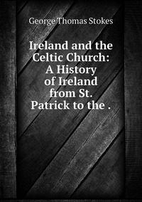 Ireland and the Celtic Church: A History of Ireland from St. Patrick to the ., George Thomas Stokes обложка-превью