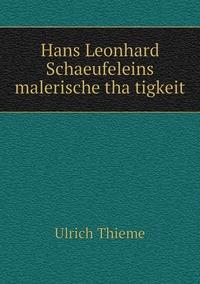 Hans Leonhard Schaeufeleins malerische thätigkeit, Ulrich Thieme обложка-превью