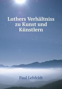 Luthers Verhältniss zu Kunst und Künstlern, Paul Lehfeldt обложка-превью