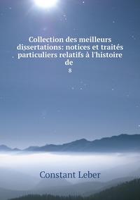 Collection des meilleurs dissertations: notices et traités particuliers relatifs à l'histoire de .: 8, Constant Leber обложка-превью