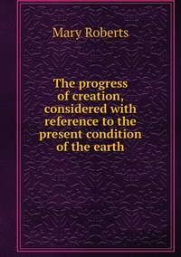 The progress of creation, considered with reference to the present condition of the earth, Mary Roberts обложка-превью