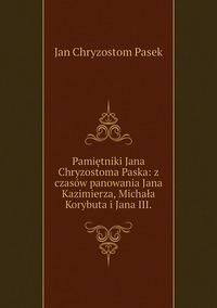 Книга под заказ: «Pamiętniki Jana Chryzostoma Paska: z czasów panowania Jana Kazimierza, Michała Korybuta i Jana III.»