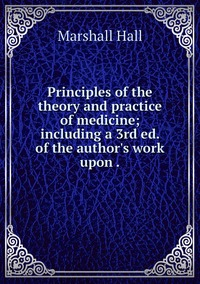 Principles of the theory and practice of medicine; including a 3rd ed. of the author's work upon ., Marshall Hall обложка-превью