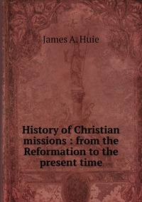 History of Christian missions : from the Reformation to the present time, James A. Huie обложка-превью